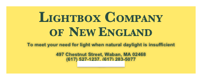LIGHTBOX COMPANY OF  NEW ENGLAND  To meet your need for light when natural daylight is insufficient  497 Chestnut Street, Waban, MA 02468 (617) 527-1237, (617) 283-5077 loisalevin@gmail.com